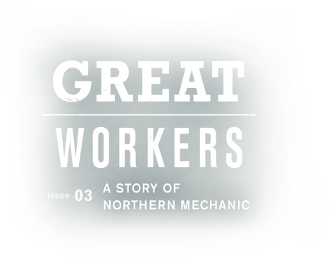 GREAT WORKERS issue03 A STORY OF NORTHERN MECHANIC